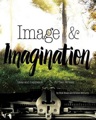 Image and Imagination: Ideas and Inspiration for Teen Writers by Nick Healy