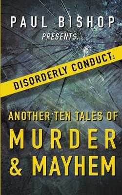 Paul Bishop Presents...Disorderly Conduct: Another Ten Tales of Murder & Mayhem book