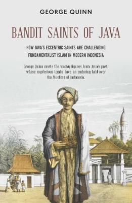 Bandit Saints of Java: How Java's eccentric saints are challenging fundamentalist Islam in modern Indonesia by George Quinn