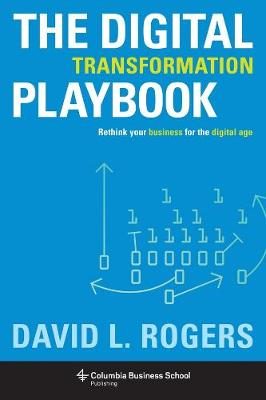 The Digital Transformation Playbook: Rethink Your Business for the Digital Age by David Rogers