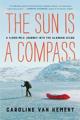 The Sun Is a Compass: My 4,000-Mile Journey into the Alaskan Wilds by Caroline Van Hemert