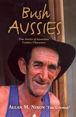 Bush Aussies: True Atories of Australian Country Characters by Allan M. Nixon
