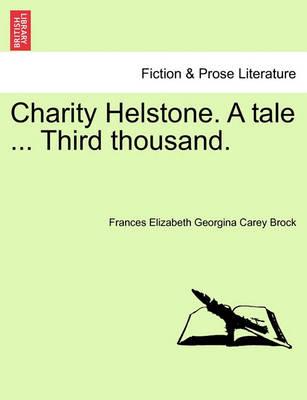 Charity Helstone. a Tale ... Third Thousand. by Frances Elizabeth Georgina Carey Brock
