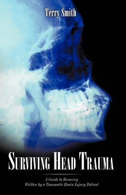 Surviving Head Trauma: A Guide to Recovery Written by a Traumatic Brain Injury Patient by Terry Smith