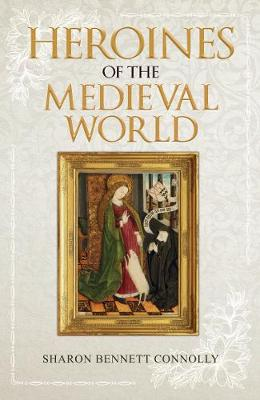 Heroines of the Medieval World by Sharon Bennett Connolly