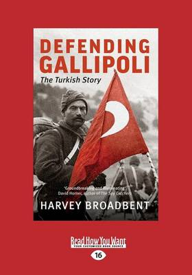 Defending Gallipoli: The Turkish Story by Harvey Broadbent