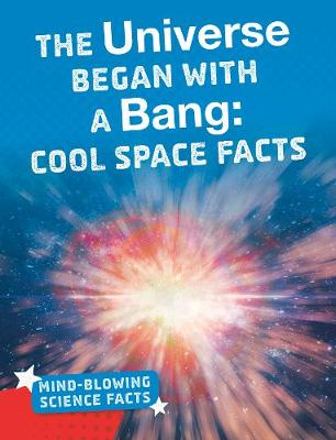 The Universe Began with a Bang: Cool Space Facts by Kimberly M. Hutmacher