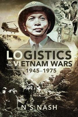 Logistics in the Vietnam Wars, 1945-1975 by N. S. Nash