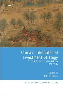 China's International Investment Strategy: Bilateral, Regional, and Global Law and Policy by Julien Chaisse