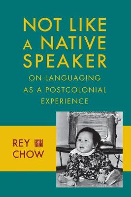 Not Like a Native Speaker: On Languaging as a Postcolonial Experience by Rey Chow