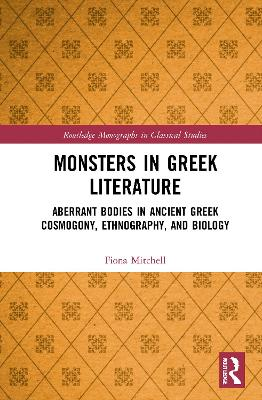Monsters in Greek Literature: Aberrant Bodies in Ancient Greek Cosmogony, Ethnography, and Biology by Fiona Mitchell