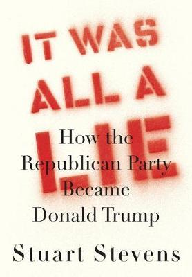 It Was All a Lie : How the Republican Party Became Donald Trump by Stuart Stevens