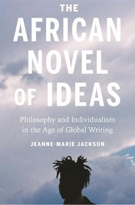 The African Novel of Ideas: Philosophy and Individualism in the Age of Global Writing by Jeanne-Marie Jackson