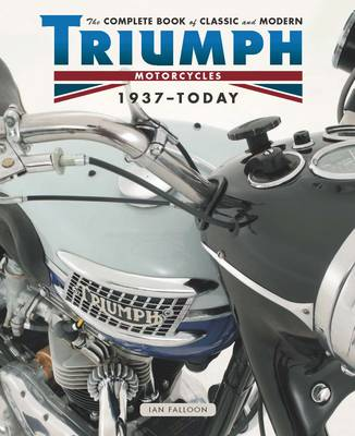 The Complete Book of Classic and Modern Triumph Motorcycles 1936-Today by Ian Falloon