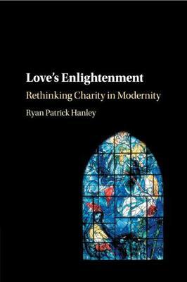 Love's Enlightenment: Rethinking Charity in Modernity by Ryan Patrick Hanley
