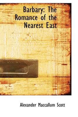 Barbary: The Romance of the Nearest East by Alexander MacCallum Scott