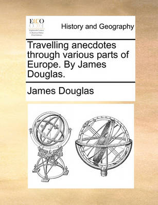 Travelling Anecdotes Through Various Parts of Europe. by James Douglas by James Douglas