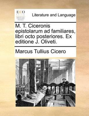 M. T. Ciceronis Epistolarum Ad Familiares, Libri Octo Posteriores. Ex Editione J. Oliveti. by Marcus Tullius Cicero