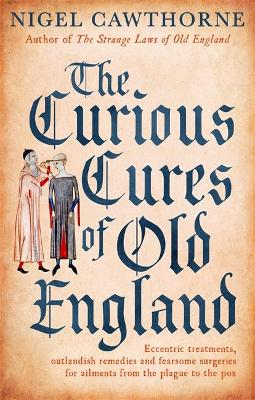Curious Cures Of Old England by Nigel Cawthorne