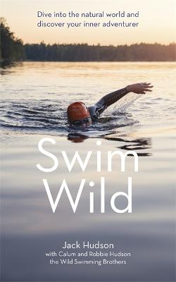 Swim Wild: Dive into the natural world and discover your inner adventurer by Jack Hudson