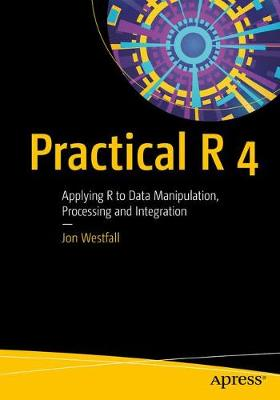 Practical R 4: Applying R to Data Manipulation, Processing and Integration by Jon Westfall