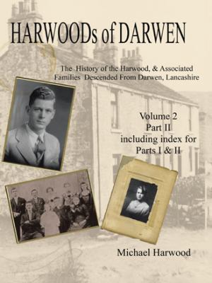 Harwoods of Darwen: The History of the Harwood & Associated Families Descended from Darwen, Lancashire Volume 2, Part II by Michael Harwood