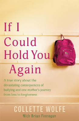 If I Could Hold You Again: A true story about the devastating consequences of bullying and how one mother's grief led her on a mission by Collette Wolfe
