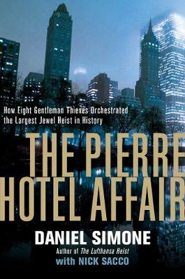 The Pierre Hotel Affair - How Eight Gentleman Thieves Orchestrated the Largest Jewel Heist in History by Daniel Simone