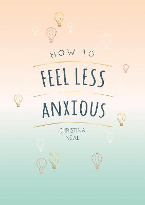 How to Feel Less Anxious: Tips and Techniques to Help You Say Goodbye to Your Worries by Christina Neal