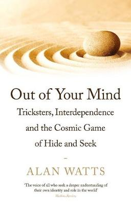 Out of Your Mind: Tricksters, Interdependence and the Cosmic Game of Hide-and-Seek by Alan Watts