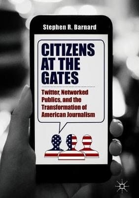 Citizens at the Gates: Twitter, Networked Publics, and the Transformation of American Journalism by Stephen R. Barnard