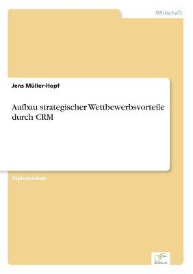 Aufbau strategischer Wettbewerbsvorteile durch CRM by Jens Muller-Hopf