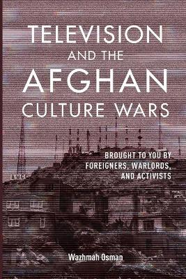 Television and the Afghan Culture Wars: Brought to You by Foreigners, Warlords, and Activists book