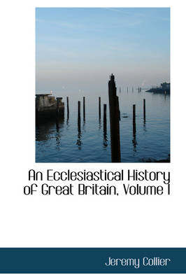 An Ecclesiastical History of Great Britain, Volume I by Jeremy Collier