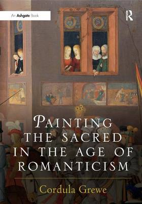 Painting the Sacred in the Age of Romanticism by Cordula Grewe
