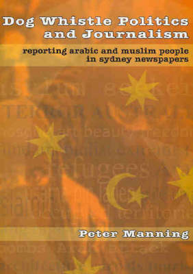 Dog Whistle Politics and Journalism: Reporting Arabic and Muslim People in Sydney Newspapers by Peter Manning