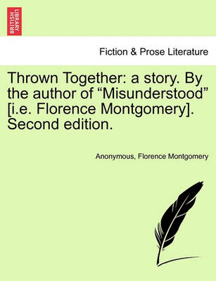 """Thrown Together: A Story. by the Author of """"Misunderstood"""" [I.E. Florence Montgomery]. Second Edition. by Anonymous"""