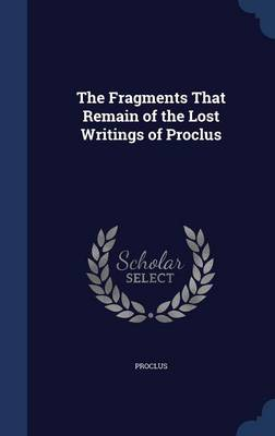 Fragments That Remain of the Lost Writings of Proclus by Proclus