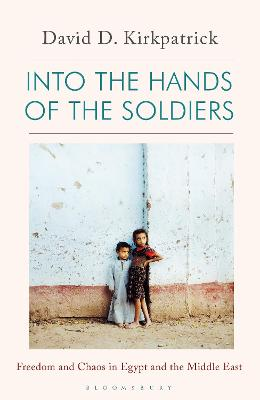 Into the Hands of the Soldiers: Freedom and Chaos in Egypt and the Middle East by David D. Kirkpatrick