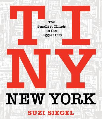 Tiny New York: The Smallest Things in the Biggest City by Suzi Siegel
