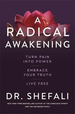 A Radical Awakening: Turn Pain into Power, Embrace Your Truth, Live Free by Dr Shefali Tsabary