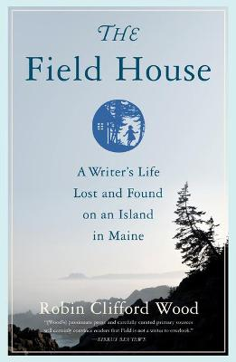 The Field House: A Writer's Life Lost and Found on an Island in Maine by Robin Clifford Wood