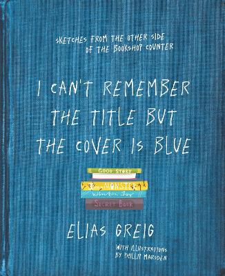 I Can't Remember the Title but the Cover is Blue: Sketches from the other side of the bookshop counter by Elias Greig