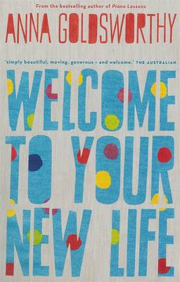 Welcome To Your New Life by Anna Goldsworthy