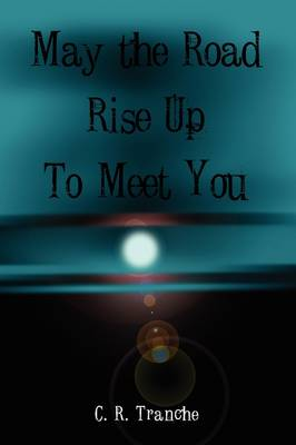 May the Road Rise Up to Meet You by C.R. Tranche