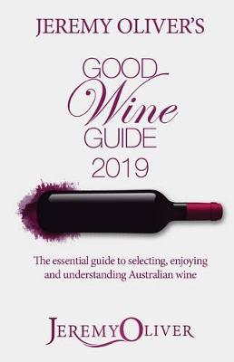 Jeremy Oliver's Good Wine Guide 2019: The Bestselling Guide to Selecting, Enjoying and Understanding Australian Wine by Jeremy Oliver