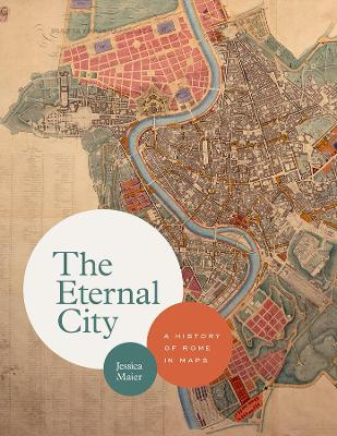 The Eternal City: A History of Rome in Maps by Jessica Maier