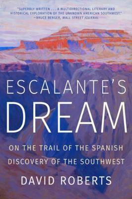 Escalante's Dream: On the Trail of the Spanish Discovery of the Southwest by David Roberts