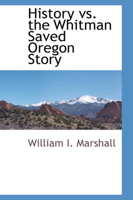 History vs. the Whitman Saved Oregon Story by William I Marshall