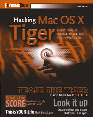 Hacking Mac OS X Tiger: Serious Hacks, Mods and Customizations by Scott Knaster